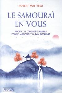 Robert Matthieu - Le samuraï en vous - Adoptez le code des guerriers pour l'harmonie et la paix intérieure.
