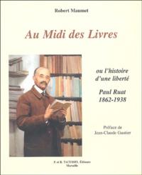Robert Maumet - Au Midi des Livres - Ou l'histoire d'une liberté : Paul Ruat, libraire 1862-1938.