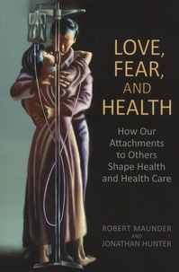 Robert Maunder et Jonathan Hunter - Love, Fear, and Health - How Our Attachments to Others Shape Health and Health Care.