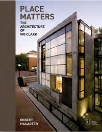 Robert McCarter - Place Matters - The Architecture of WG Clark.