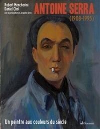 Robert Mencherini et Daniel Chol - Antoine Serra (1908-1995) - Un peintre aux couleurs du siècle.