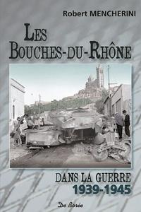 Robert Mencherini - Les Bouches-du-Rhône dans la guerre 1939-1945.