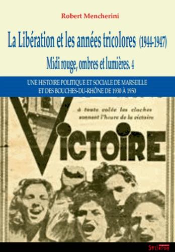 Robert Mencherini - Midi rouge, ombres et lumières - Tome 4, La Libération et les années tricolores (1944-1947).