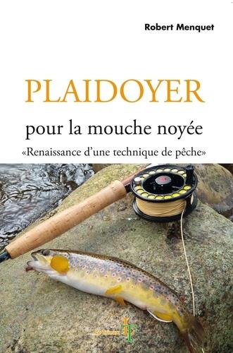 Robert Menquet - Plaidoyer pour la mouche noyée - Renaissance d'une technique de pêche.