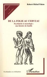 Robert Michel Palem - De la folie au cerveau - Psychiatrie et neurologie : une histoire de famille.
