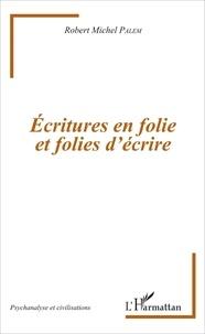 Robert Michel Palem - Ecritures en folie et folies d'écrire.