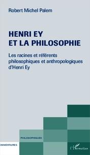 Robert Michel Palem - Henri Ey et la philosophie - Les racines et référents philosophiques et anthropologiques d'Henri Ey.