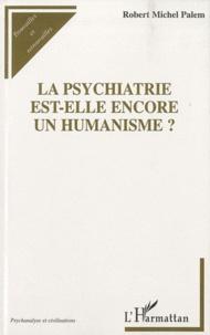 Robert Michel Palem - La psychiatrie est-elle encore un humanisme ?.