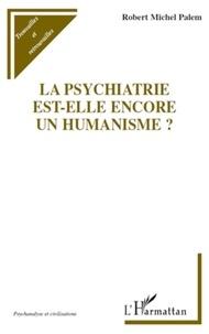 Robert Michel Palem - La psychiatrie est-elle encore un humanisme?.