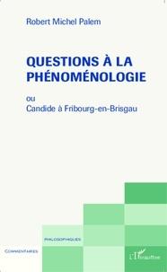 Robert Michel Palem - Questions à la phénoménologie - Ou Candide à Fribourg-en-Brisgau.