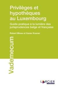 Robert Mines et Xavier Koener - Privilèges et hypothèques au Luxembourg - Guide pratique à la lumière des jurisprudences belge et française.