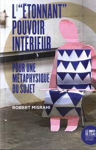 """Robert Misrahi - L'""""Etonnant"""" pouvoir intérieur - Contribution à une philosophie de l'action."""