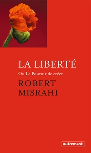 Robert Misrahi - La liberté ou Le pouvoir de créer.