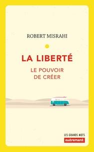 Robert Misrahi - La liberté - Le pouvoir de créer.