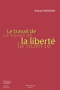 Robert Misrahi - Le travail de la liberté.