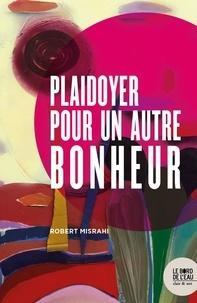 Robert Misrahi - Plaidoyer pour un autre bonheur.