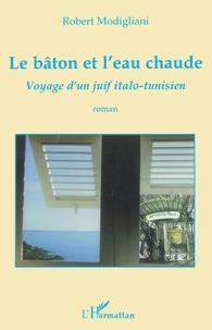 Robert Modigliani - Le bâton et l'eau chaude - Voyage d'un juif italo-tunisien.