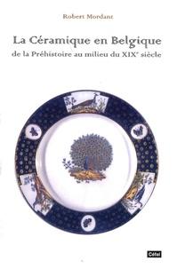 Robert Mordant - La céramique en Belgique - De la Préhistoire au milieu du XIXe siècle.