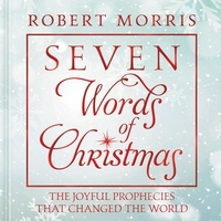Robert Morris - Seven Words of Christmas - The Joyful Prophecies That Changed the World.