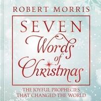 Robert Morris - Seven Words of Christmas - The Joyful Prophecies That Changed the World.