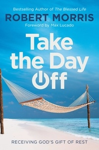Robert Morris et Max Lucado - Take the Day Off - Receiving God's Gift of Rest.