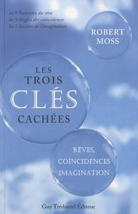 Robert Moss - Les Trois Clés Cachées - Rêves, coïncidences et imagination.
