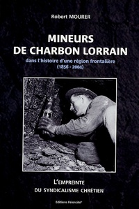 Robert Mourer - Mineurs de charbon lorrain - Dans l'histoire d'une région frontalière (1856-2004), L'empreinte du syndicalisme chrétien.