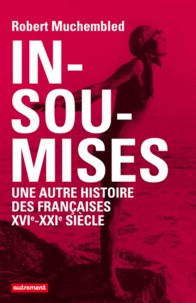 Robert Muchembled - Insoumises - Une autre histoire des Françaises au XVIe-XXIe siècle.