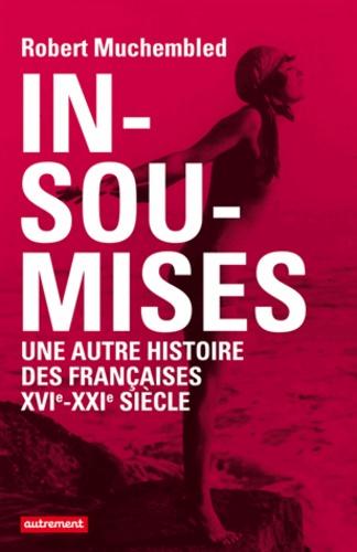 Insoumises. Une autre histoire des Françaises au XVIe-XXIe siècle