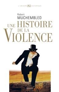 Robert Muchembled - Une histoire de la violence - De la fin du Moyen-Age à nos jours.
