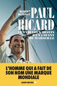 Robert Murphy - Paul Ricard - Le fabuleux destin d'un enfant de Marseille.