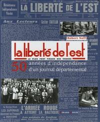 Robert Neff - La Liberté de l'Est, le plus fort tirage des Vosges - 1945-1995 : 50 années d'indépendance d'un journal départemental.