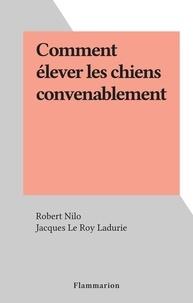 Robert Nilo et Jacques Le Roy Ladurie - Comment élever les chiens convenablement.