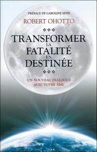 Transformer la fatalité en destinée- Un nouveau dialogue avec votre âme - Robert Ohotto |