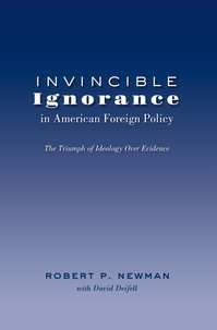 Robert p. Newman - Invincible Ignorance in American Foreign Policy - The Triumph of Ideology over Evidence.