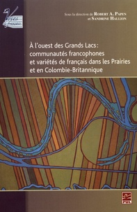 Robert Papen et Sandrine Hallion - A l'ouest des Grands Lacs : communautés francophones et variétés de français dans les Prairies et en Colombie-Britannique.