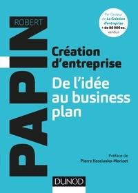 Robert Papin - Création d'entreprise : De l'idée au business plan.