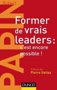 Robert Papin - Former de vrais leaders : c'est encore possible !.