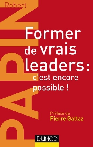 Robert Papin - Former de vrais leaders : c'est encore possible !.