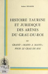 """Robert Penarier et Jean Oliveres - Histoire taurine et juridique des arènes du Grau-du-Roi - Ou Grand """"mano à mano"""" pour le Grau-du-Roi."""