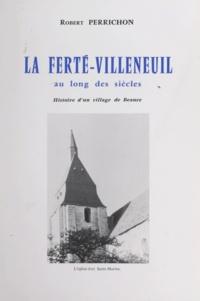 Robert Perrichon et Yves Beaudoux - La Ferté-Villeneuil au long des siècles - Histoire d'un village de Beauce.