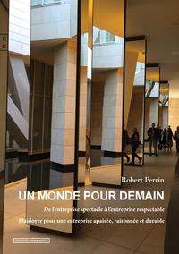 Robert Perrin - Un monde pour demain - De l'entreprise spectacle à l'entreprise respectable, plaidoyer pour une entreprise apaisée, raisonnée et durable.
