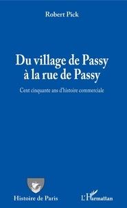 Robert Pick - Du village de Passy à la rue de Passy - Cent cinquante ans d'histoire commerciale.
