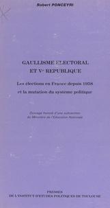 Robert Ponceyri - Gaullisme électoral et Ve République - Les élections en France depuis 1958 et la mutation du système politique.