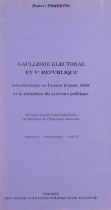 Robert Ponceyri et  Institut d'études politiques d - Gaullisme électoral et Ve République - Les élections en France depuis 1958, et la mutation du système politique.