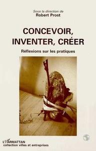 Robert Prost - Concevoir, inventer, créer - Réflexions sur les pratiques.