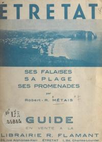 Robert-R. Métais - Étretat - Ses falaises, sa plage, ses promenades.