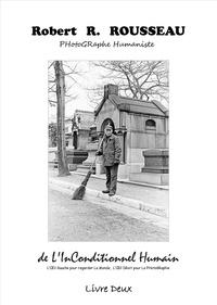 Robert-R Rousseau - De l'inconditionnel humain : l'oeil gauche pour regarder le monde, l'oeil droit pour la photographie - Livre 2.