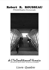 Robert-R Rousseau - De l'inconditionnel humain, l'oeil gauche pour regarder le monde, l'oeil droit pour la photographie - Livre 4.