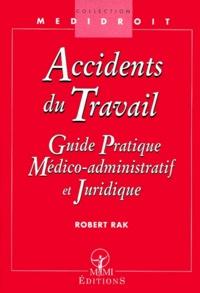 Robert Rak - Accidents du travail. - Guide pratique médico-administratif et juridique.
